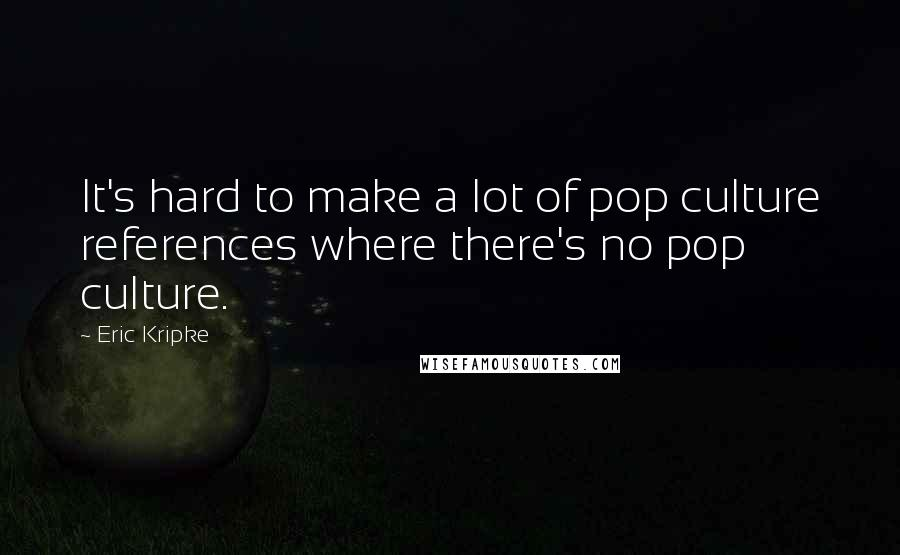 Eric Kripke quotes: It's hard to make a lot of pop culture references where there's no pop culture.