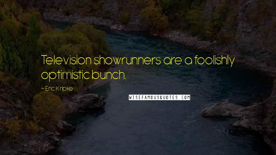 Eric Kripke quotes: Television showrunners are a foolishly optimistic bunch.