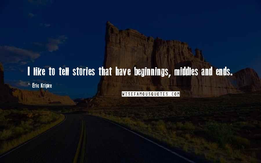 Eric Kripke quotes: I like to tell stories that have beginnings, middles and ends.
