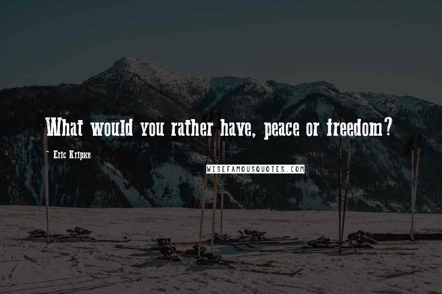 Eric Kripke quotes: What would you rather have, peace or freedom?
