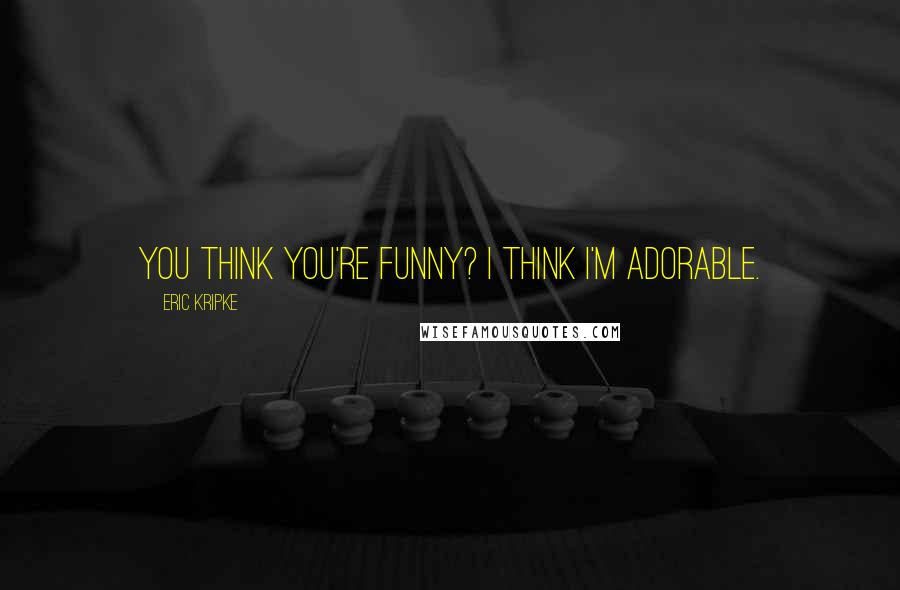 Eric Kripke quotes: You think you're funny? I think I'm adorable.