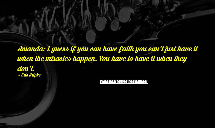 Eric Kripke quotes: Amanda: I guess if you can have faith you can't just have it when the miracles happen. You have to have it when they don't.