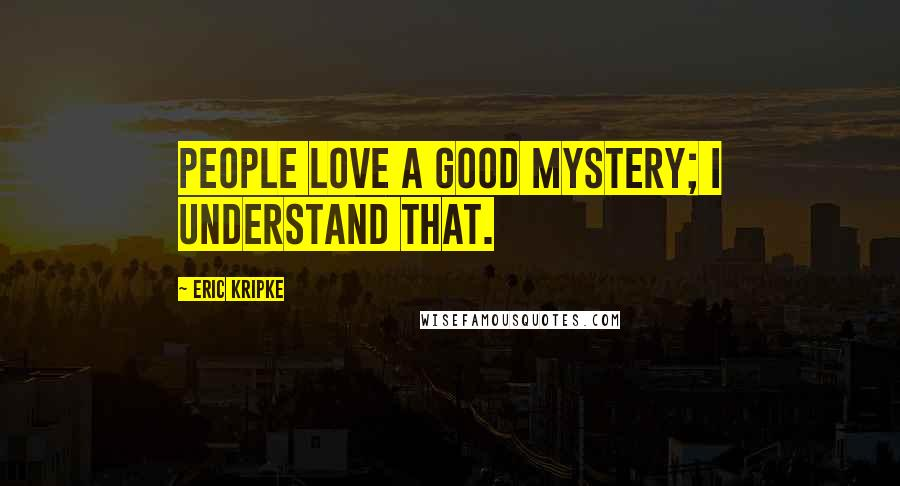 Eric Kripke quotes: People love a good mystery; I understand that.