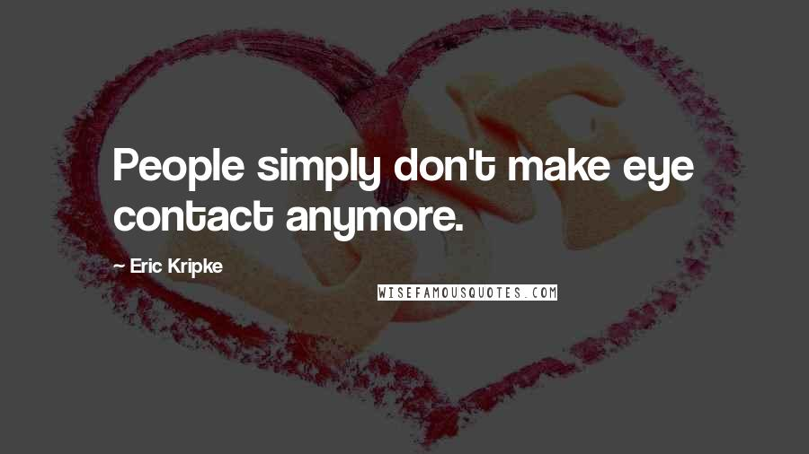 Eric Kripke quotes: People simply don't make eye contact anymore.