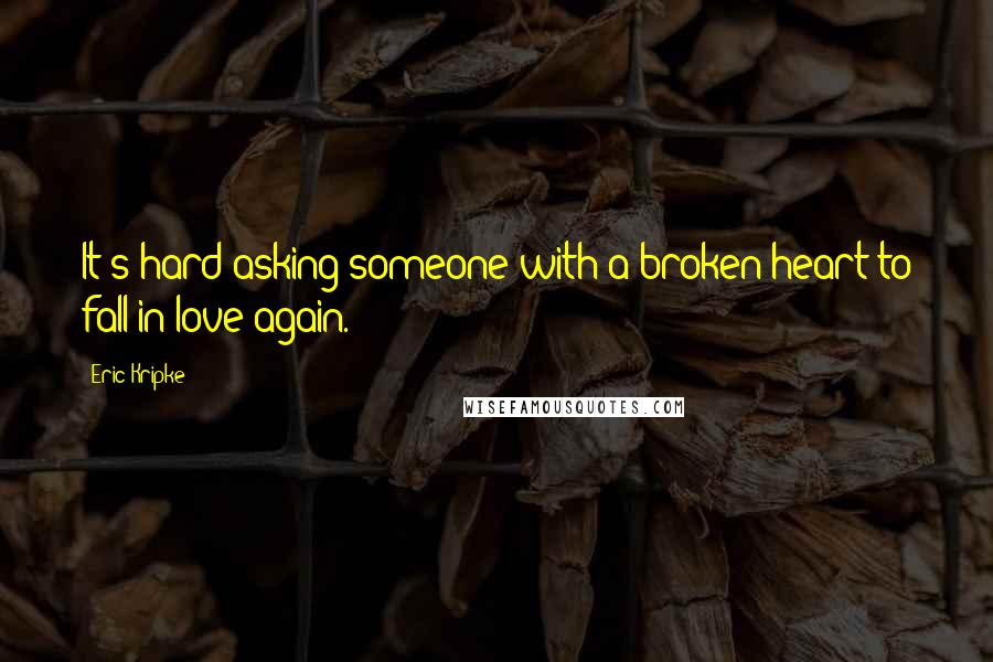Eric Kripke quotes: It's hard asking someone with a broken heart to fall in love again.