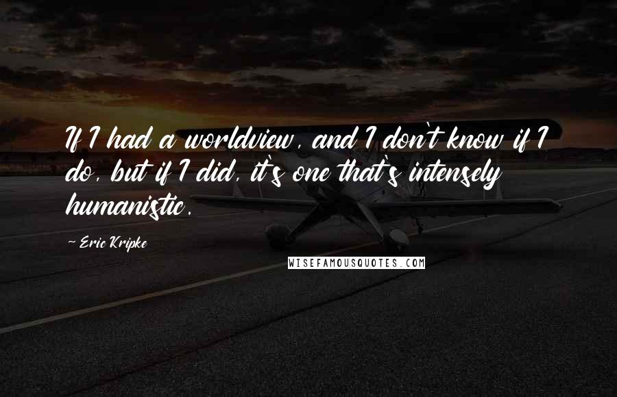 Eric Kripke quotes: If I had a worldview, and I don't know if I do, but if I did, it's one that's intensely humanistic.