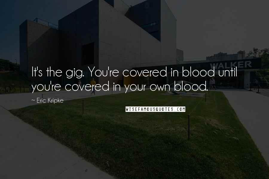 Eric Kripke quotes: It's the gig. You're covered in blood until you're covered in your own blood.