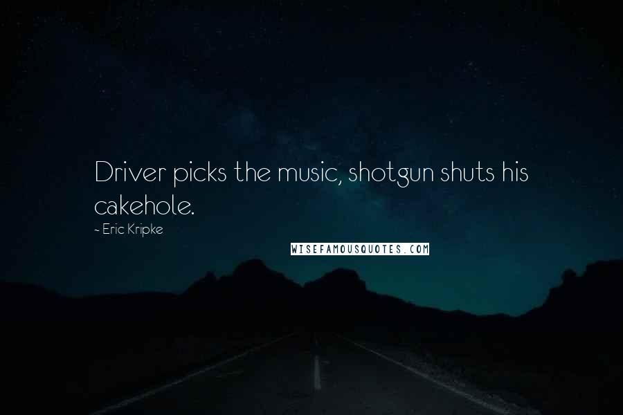 Eric Kripke quotes: Driver picks the music, shotgun shuts his cakehole.