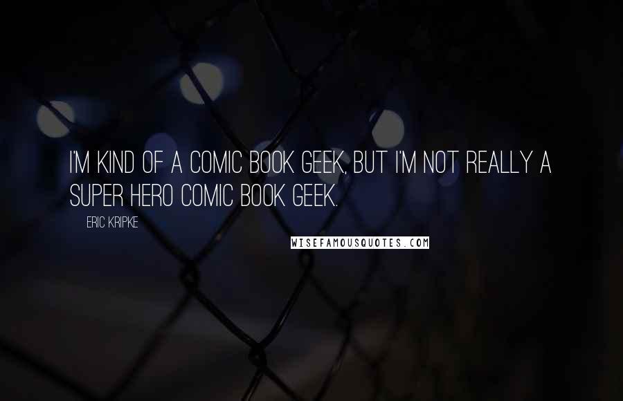 Eric Kripke quotes: I'm kind of a comic book geek, but I'm not really a super hero comic book geek.