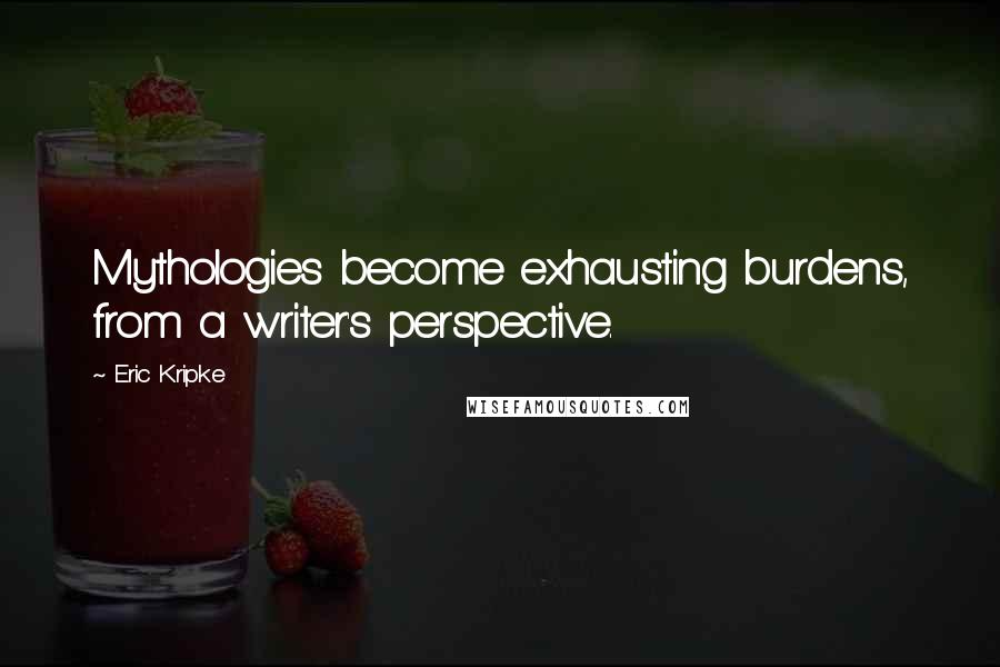 Eric Kripke quotes: Mythologies become exhausting burdens, from a writer's perspective.
