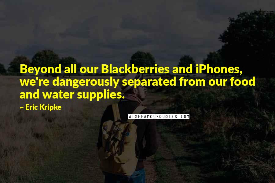 Eric Kripke quotes: Beyond all our Blackberries and iPhones, we're dangerously separated from our food and water supplies.