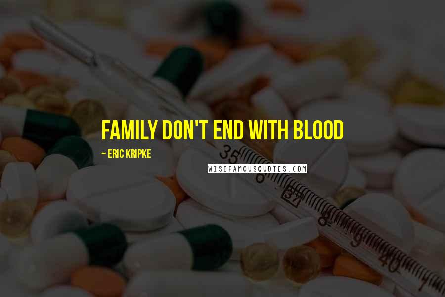 Eric Kripke quotes: Family don't end with blood
