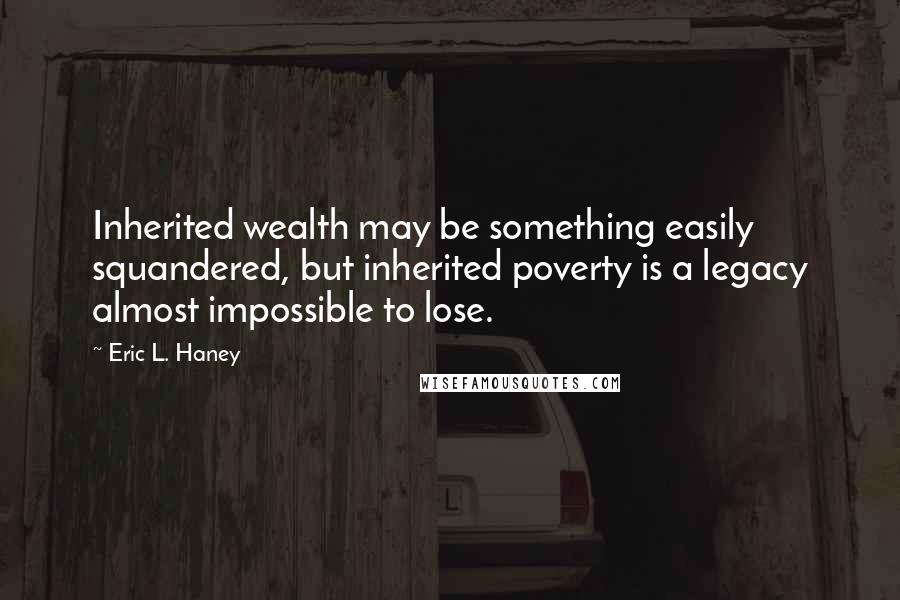 Eric L. Haney quotes: Inherited wealth may be something easily squandered, but inherited poverty is a legacy almost impossible to lose.