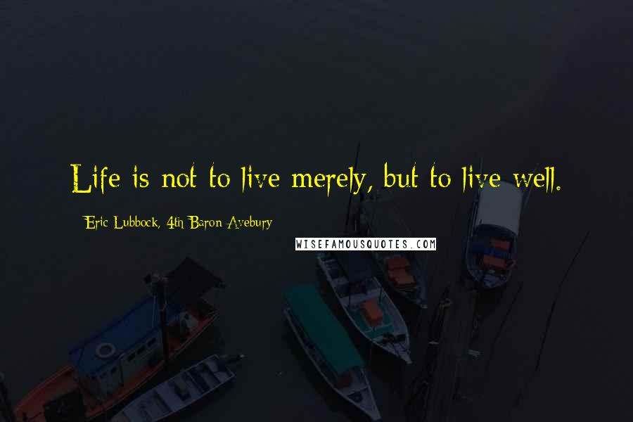 Eric Lubbock, 4th Baron Avebury quotes: Life is not to live merely, but to live well.