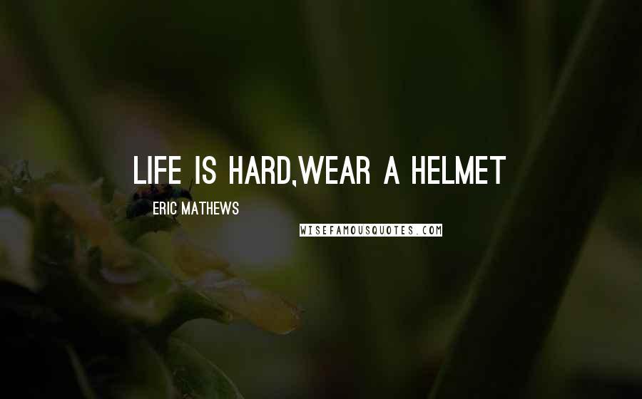 Eric Mathews quotes: Life is Hard,wear a Helmet