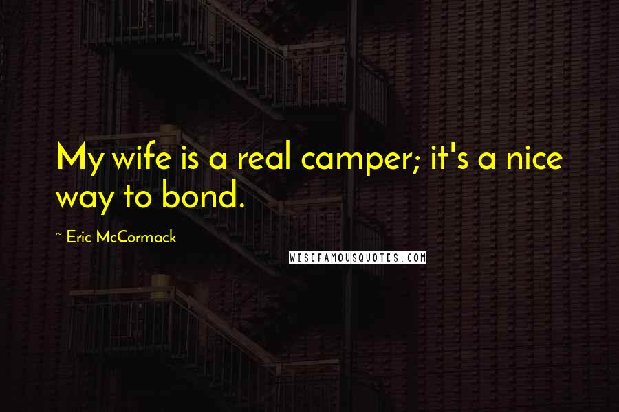 Eric McCormack quotes: My wife is a real camper; it's a nice way to bond.