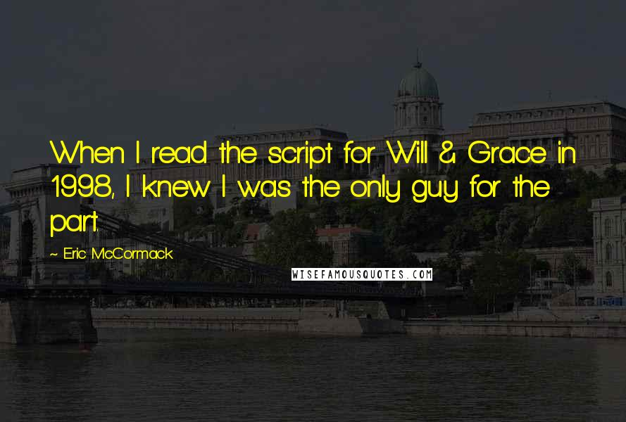 Eric McCormack quotes: When I read the script for Will & Grace in 1998, I knew I was the only guy for the part.