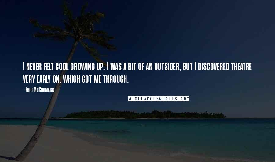 Eric McCormack quotes: I never felt cool growing up. I was a bit of an outsider, but I discovered theatre very early on, which got me through.
