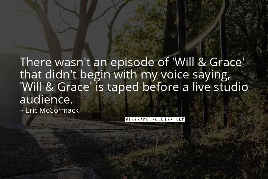 Eric McCormack quotes: There wasn't an episode of 'Will & Grace' that didn't begin with my voice saying, 'Will & Grace' is taped before a live studio audience.
