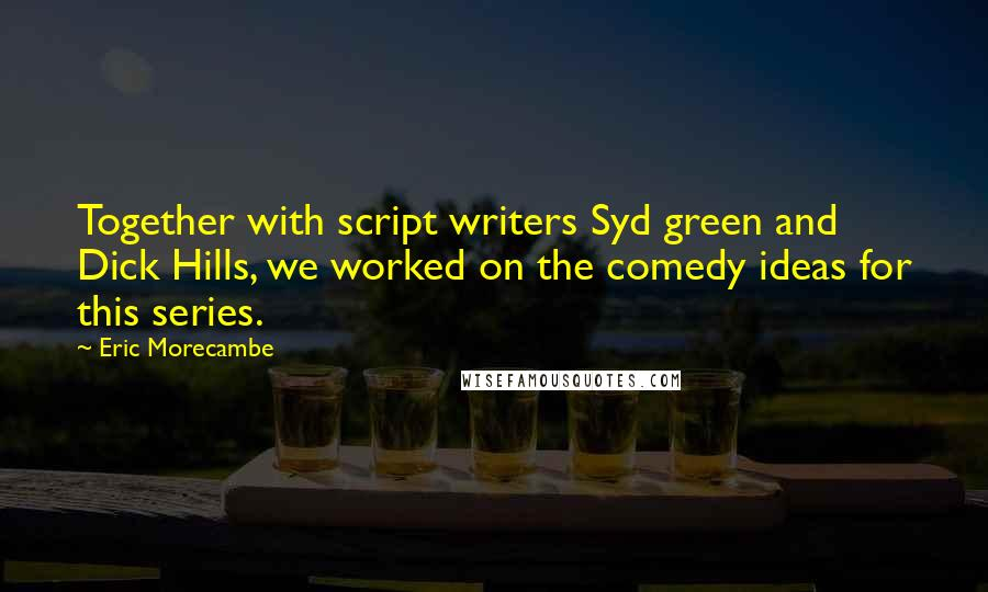 Eric Morecambe quotes: Together with script writers Syd green and Dick Hills, we worked on the comedy ideas for this series.