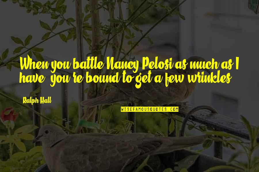 Eric Pollard Quotes By Ralph Hall: When you battle Nancy Pelosi as much as