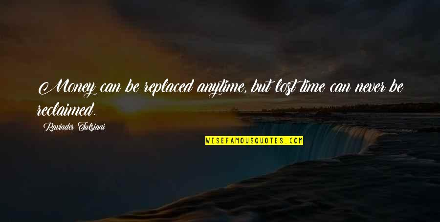 Eric Pollard Quotes By Ravinder Tulsiani: Money can be replaced anytime, but lost time