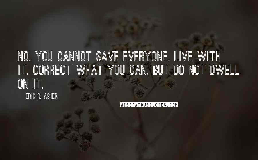 Eric R. Asher quotes: No. You cannot save everyone. Live with it. Correct what you can, but do not dwell on it.