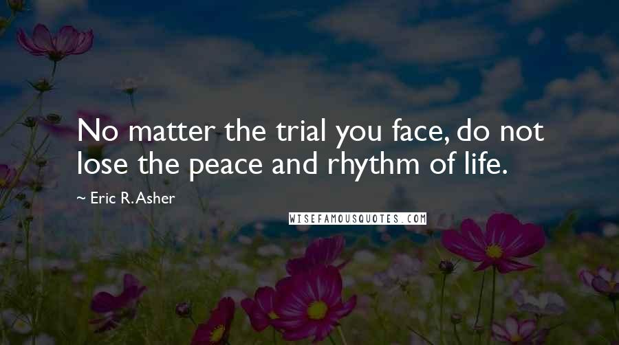 Eric R. Asher quotes: No matter the trial you face, do not lose the peace and rhythm of life.