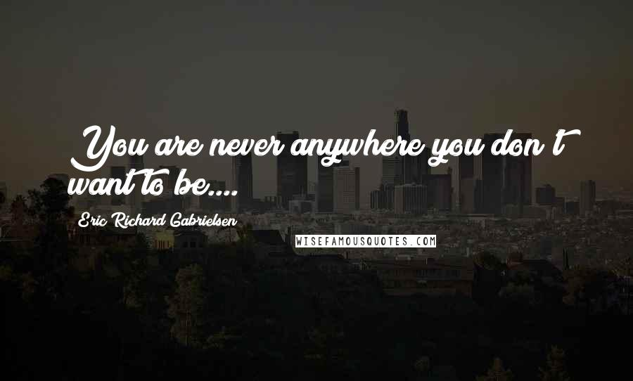 Eric Richard Gabrielsen quotes: You are never anywhere you don't want to be....