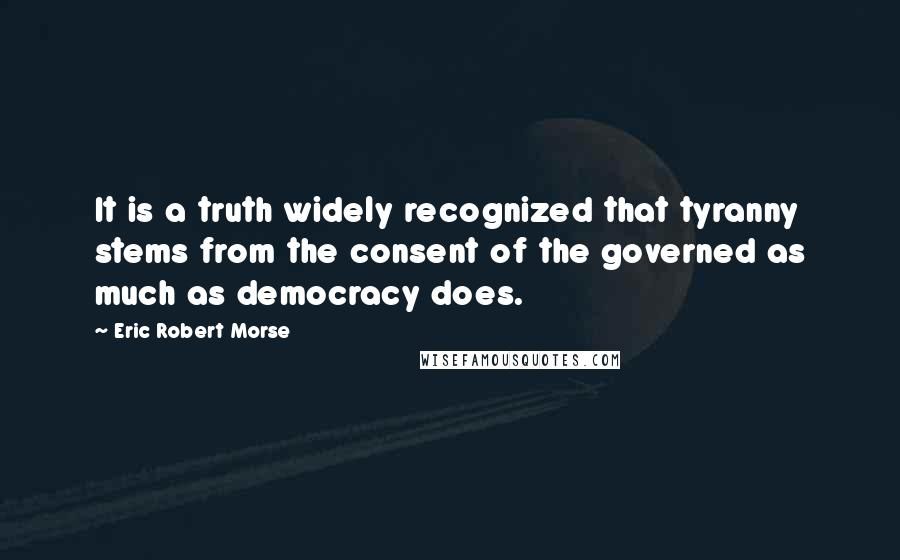Eric Robert Morse quotes: It is a truth widely recognized that tyranny stems from the consent of the governed as much as democracy does.