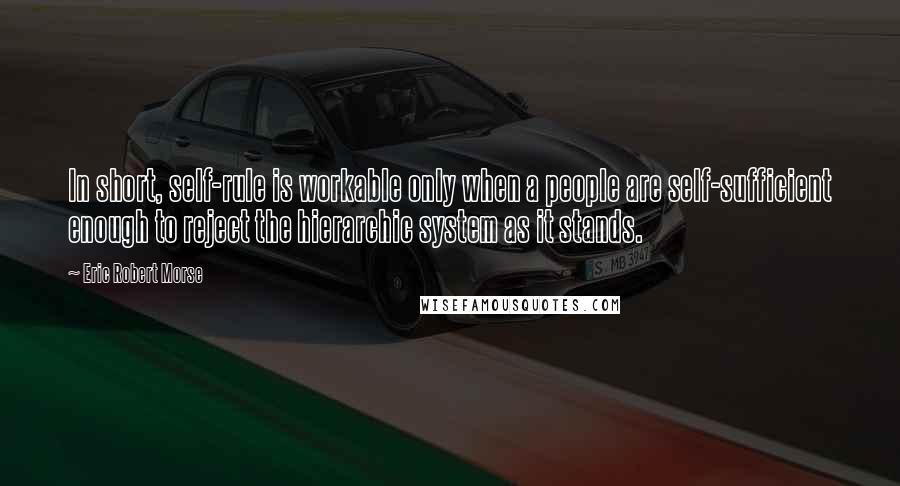 Eric Robert Morse quotes: In short, self-rule is workable only when a people are self-sufficient enough to reject the hierarchic system as it stands.