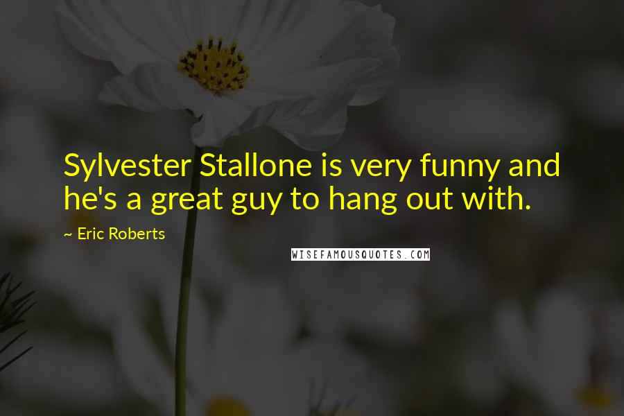 Eric Roberts quotes: Sylvester Stallone is very funny and he's a great guy to hang out with.