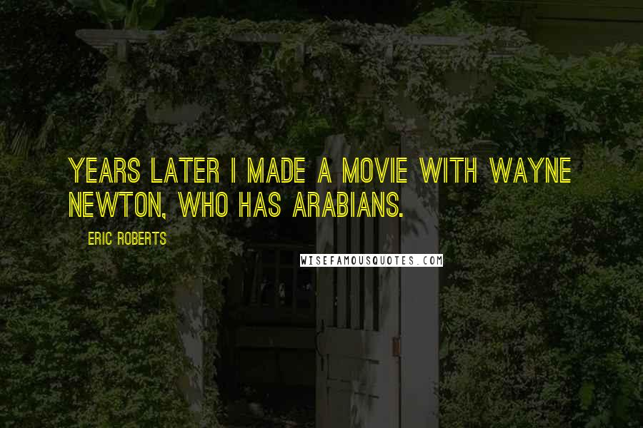 Eric Roberts quotes: Years later I made a movie with Wayne Newton, who has Arabians.
