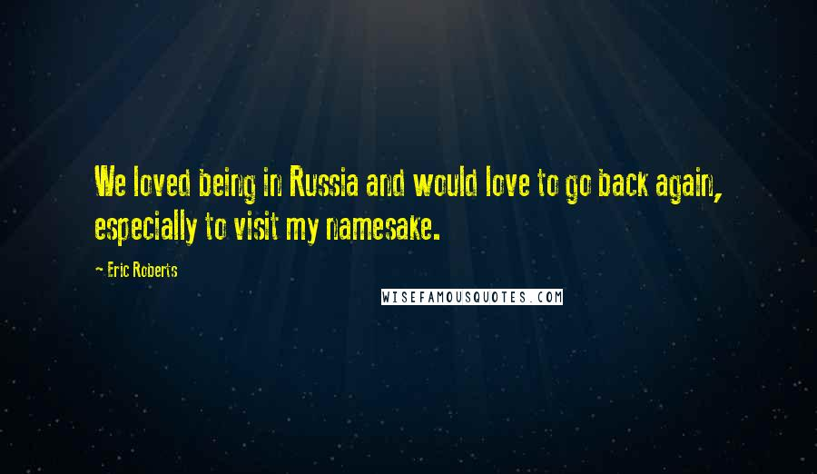 Eric Roberts quotes: We loved being in Russia and would love to go back again, especially to visit my namesake.