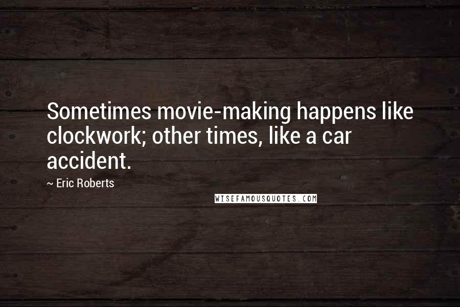 Eric Roberts quotes: Sometimes movie-making happens like clockwork; other times, like a car accident.