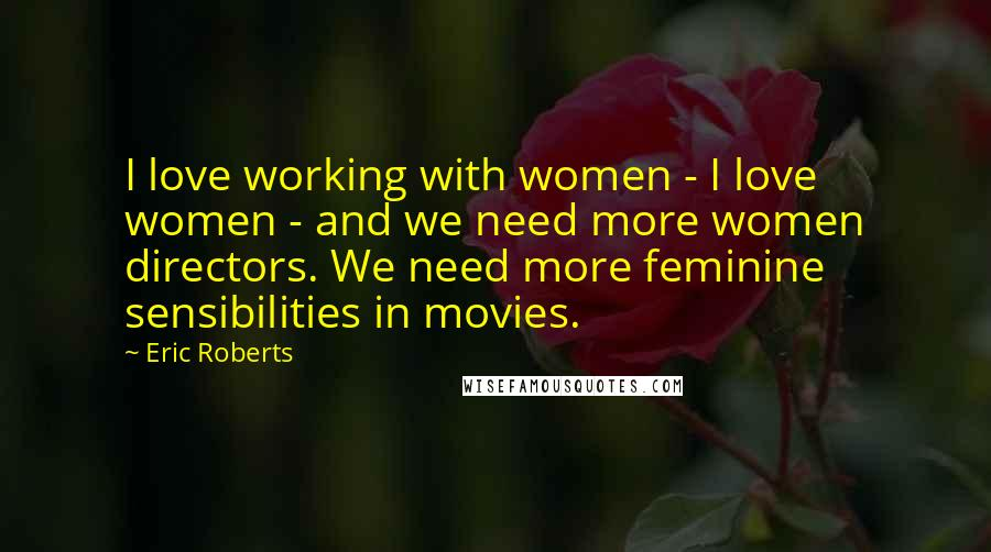 Eric Roberts quotes: I love working with women - I love women - and we need more women directors. We need more feminine sensibilities in movies.