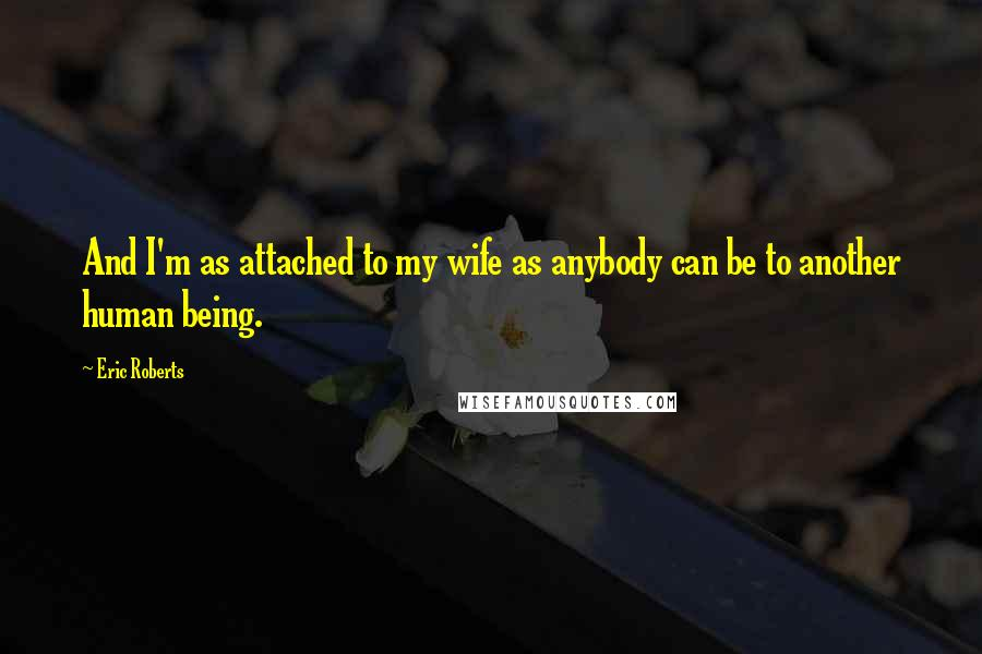 Eric Roberts quotes: And I'm as attached to my wife as anybody can be to another human being.
