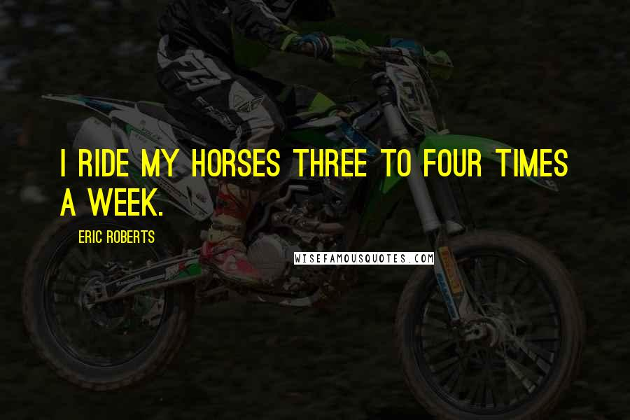 Eric Roberts quotes: I ride my horses three to four times a week.