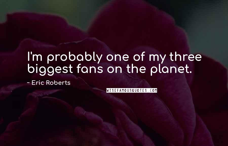 Eric Roberts quotes: I'm probably one of my three biggest fans on the planet.
