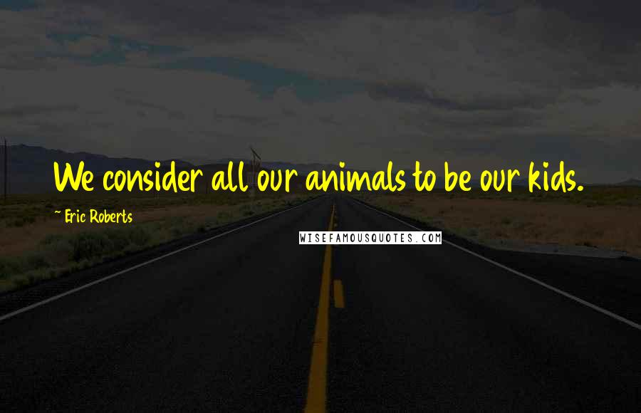 Eric Roberts quotes: We consider all our animals to be our kids.