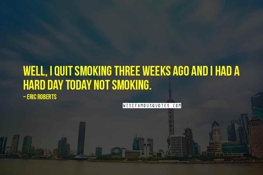 Eric Roberts quotes: Well, I quit smoking three weeks ago and I had a hard day today not smoking.