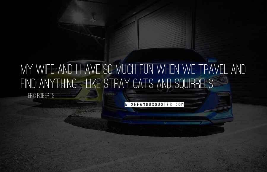 Eric Roberts quotes: My wife and I have so much fun when we travel and find anything ... like stray cats and squirrels.