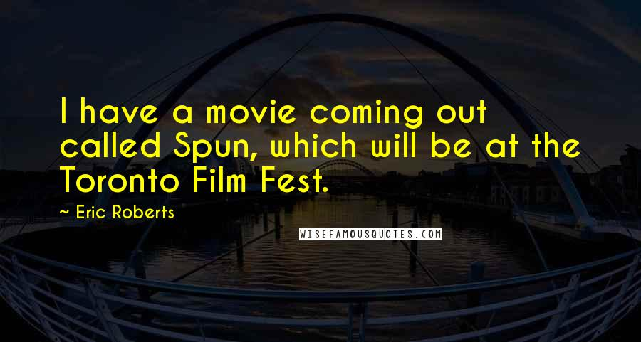 Eric Roberts quotes: I have a movie coming out called Spun, which will be at the Toronto Film Fest.