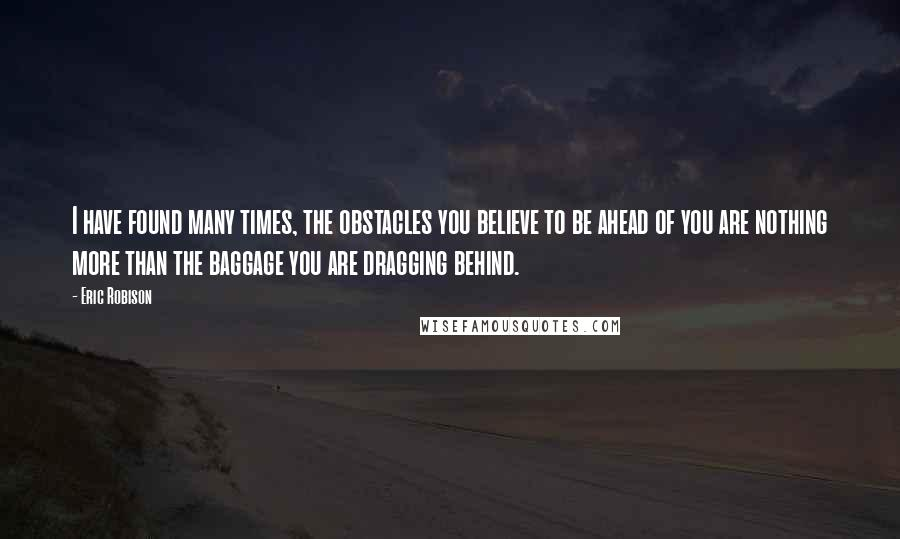 Eric Robison quotes: I have found many times, the obstacles you believe to be ahead of you are nothing more than the baggage you are dragging behind.