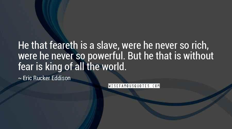 Eric Rucker Eddison quotes: He that feareth is a slave, were he never so rich, were he never so powerful. But he that is without fear is king of all the world.