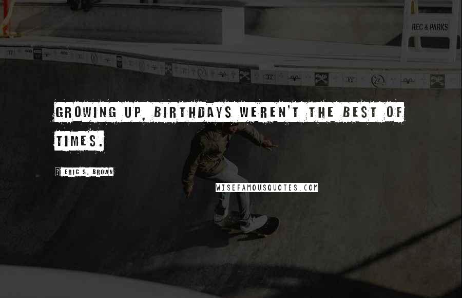 Eric S. Brown quotes: Growing up, birthdays weren't the best of times.