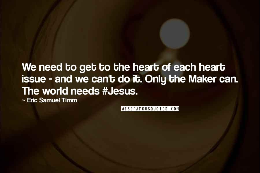 Eric Samuel Timm quotes: We need to get to the heart of each heart issue - and we can't do it. Only the Maker can. The world needs #Jesus.