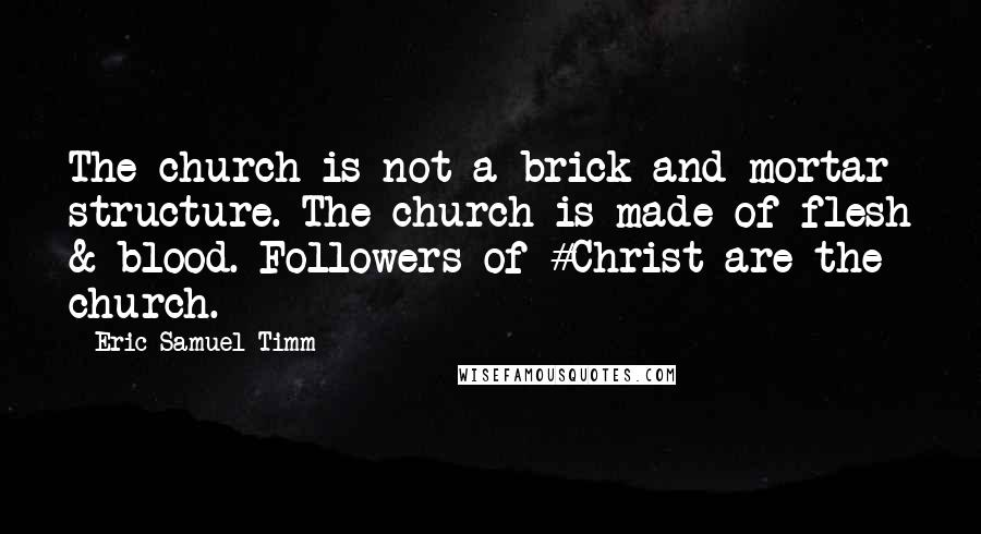 Eric Samuel Timm quotes: The church is not a brick-and-mortar structure. The church is made of flesh & blood. Followers of #Christ are the church.