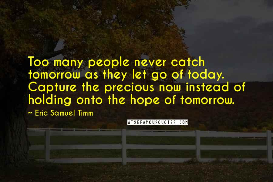 Eric Samuel Timm quotes: Too many people never catch tomorrow as they let go of today. Capture the precious now instead of holding onto the hope of tomorrow.