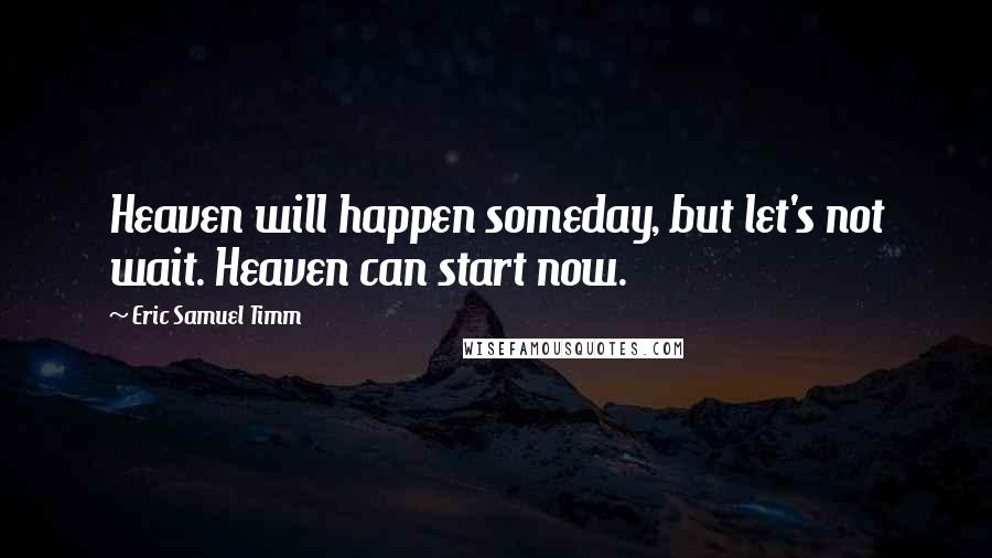 Eric Samuel Timm quotes: Heaven will happen someday, but let's not wait. Heaven can start now.